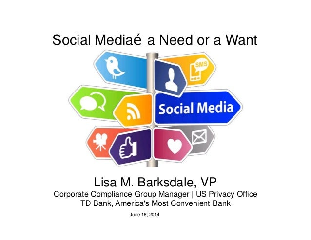 Social Media…a Need or a Want Lisa M. Barksdale, VP Corporate Compliance Group Manager | US Privacy Office TD Bank, Americ...