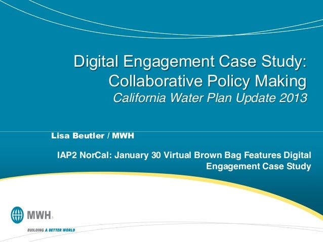 Digital Engagement Case Study: Collaborative Policy Making California Water Plan Update 2013 Lisa Beutler / MWH  IAP2 NorC...