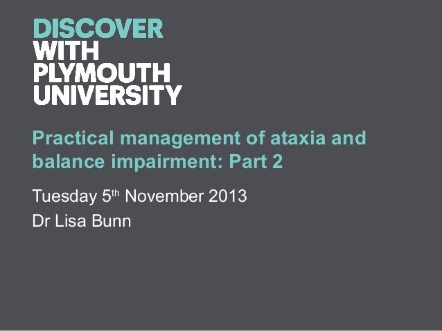 Practical management of ataxia and balance impairment: Part 2 Tuesday 5th November 2013 Dr Lisa Bunn