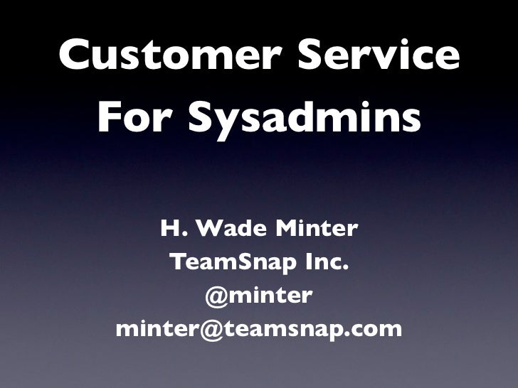 Customer Service For Sysadmins     H. Wade Minter      TeamSnap Inc.        @minter  minter@teamsnap.com