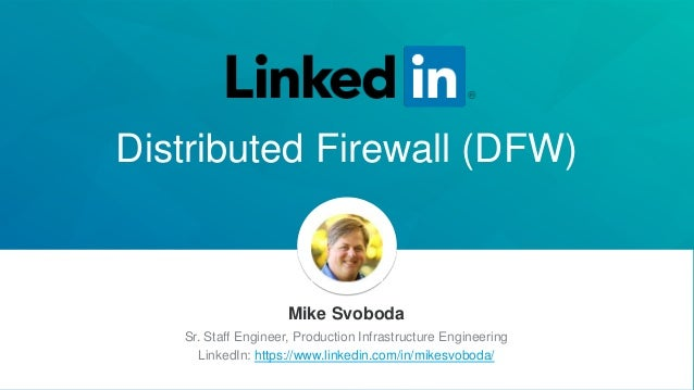Distributed Firewall (DFW) Mike Svoboda Sr. Staff Engineer, Production Infrastructure Engineering LinkedIn: https://www.li...