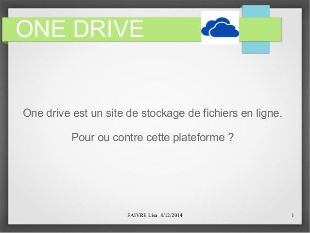 FAIVRE Lisa 8/12/2014 1 ONE DRIVE One drive est un site de stockage de fichiers en ligne. Pour ou contre cette plateforme ?