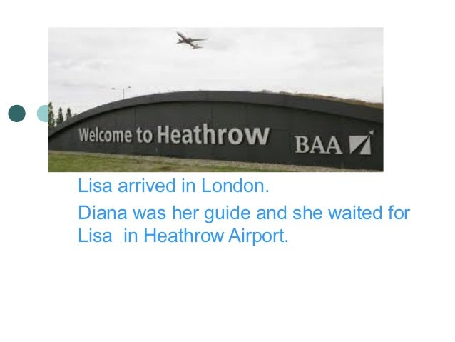 Lisa arrived in London.Diana was her guide and she waited forLisa in Heathrow Airport.