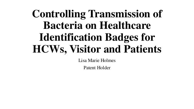 Controlling Transmission of Bacteria on Healthcare Identification Badges for HCWs, Visitor and Patients Lisa Marie Holmes ...