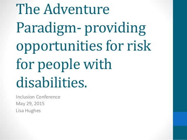 The Adventure Paradigm- providing opportunities for risk for people with disabilities. Inclusion Conference May 29, 2015 L...