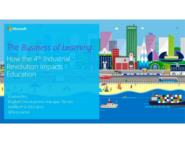 The Business of Learning How the 4th Industrial Revolution impacts Education Lisanne Bos Business Development Manager, Par...