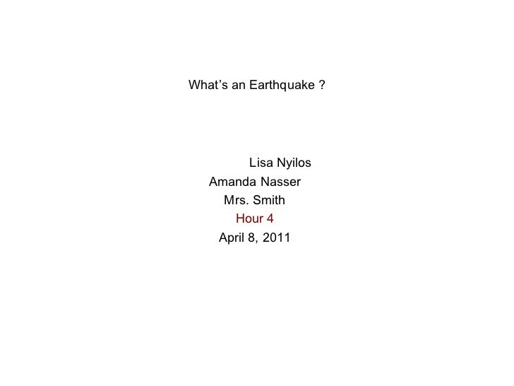 What's an Earthquake ? Lisa Nyilos Amanda Nasser Mrs. Smith Hour 4 April 8, 2011
