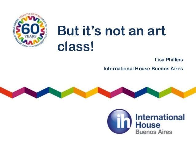 But it's not an art class! Lisa Phillips International House Buenos Aires