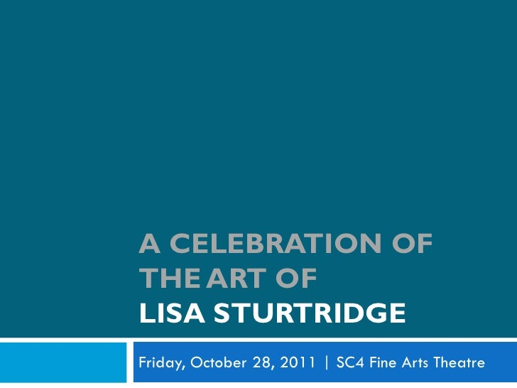A CELEBRATION OFTHE ART OFLISA STURTRIDGEFriday, October 28, 2011 | SC4 Fine Arts Theatre
