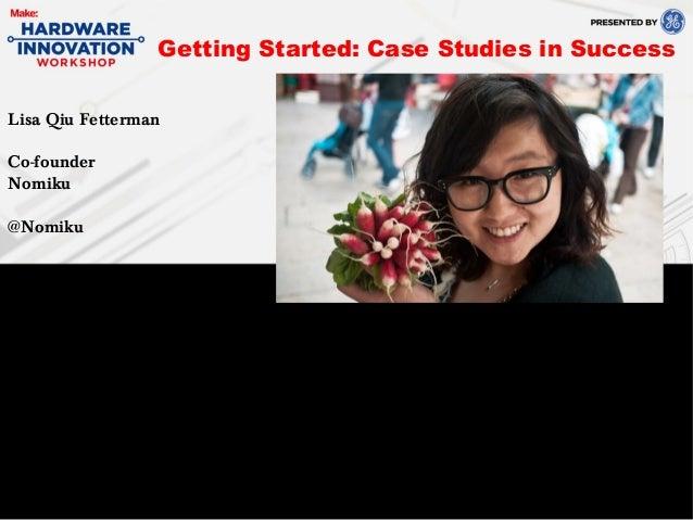 Lisa Qiu FettermanCo-founderNomiku@NomikuGetting Started: Case Studies in Success