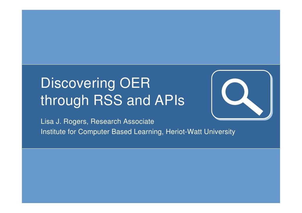 Discovering OER through RSS and APIs Lisa J. Rogers, Research Associate Institute for Computer Based Learning, Heriot-Watt...