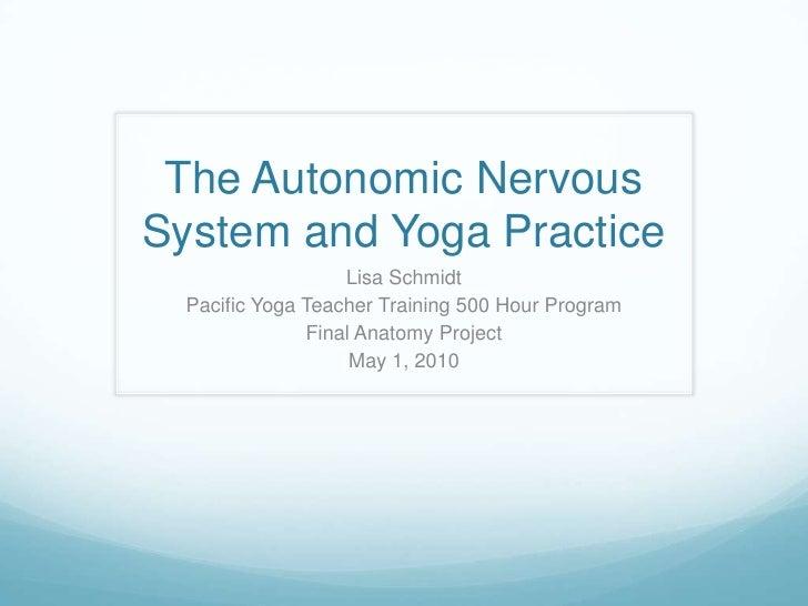 The Autonomic Nervous System and Yoga Practice<br />Lisa Schmidt<br />Pacific Yoga Teacher Training 500 Hour Program<br />...