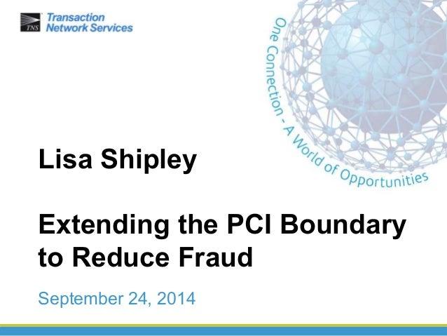 Lisa Shipley  Extending the PCI Boundary  to Reduce Fraud  September 24, 2014