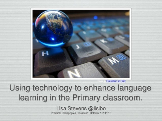 Using technology to enhance language learning in the Primary classroom. Lisa Stevens @lisibo Practical Pedagogies, Toulous...