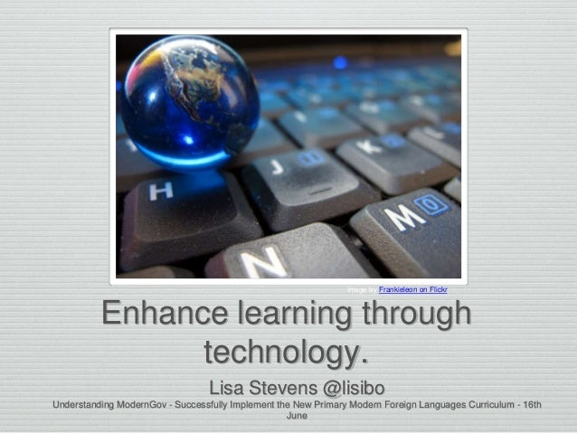 Enhance learning through technology. Lisa Stevens @lisibo Understanding ModernGov - Successfully Implement the New Primary...