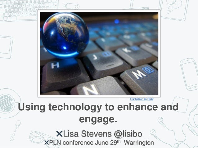 Using technology to enhance and engage. ✖Lisa Stevens @lisibo ✖PLN conference June 29th Warrington Image by Frankieleon on...