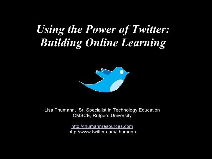 Using the Power of Twitter:  Building Online Learning   Lisa Thumann,  Sr. Specialist in Technology Education CMSCE, Rutge...