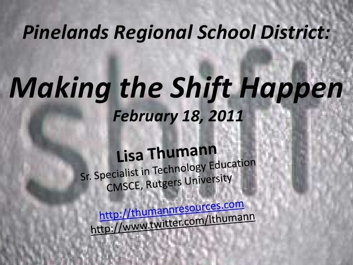 Pinelands Regional School District:Making the Shift Happen February 18, 2011 <br />Lisa ThumannSr. Specialist in Technolog...