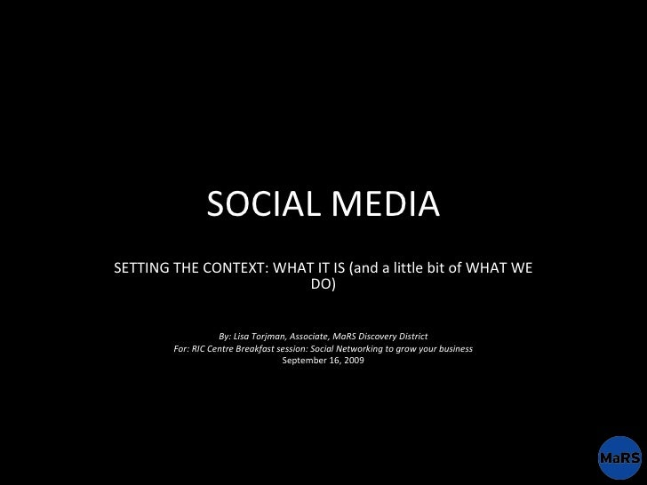 SOCIAL MEDIA SETTING THE CONTEXT: WHAT IT IS (and a little bit of WHAT WE DO) By: Lisa Torjman, Associate, MaRS Discovery ...