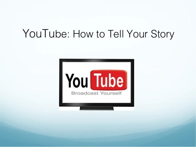 YouTube: How to Tell Your Story YouTube: How to Tell Your Story