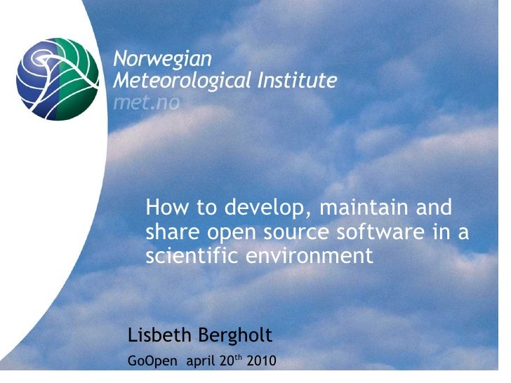 How to develop, maintain and   share open source software in a   scientific environment   Lisbeth Bergholt GoOpen april 20...