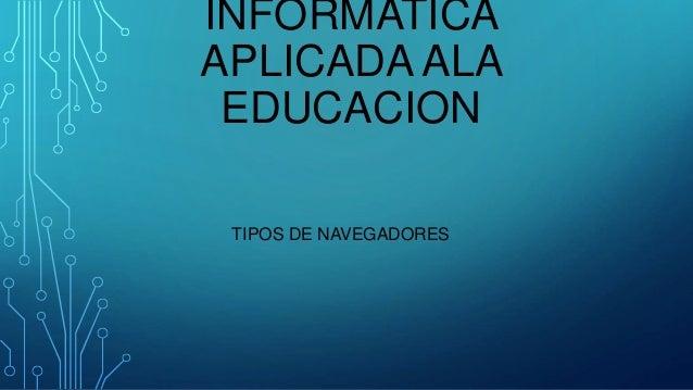 INFORMATICA APLICADA ALA EDUCACION TIPOS DE NAVEGADORES