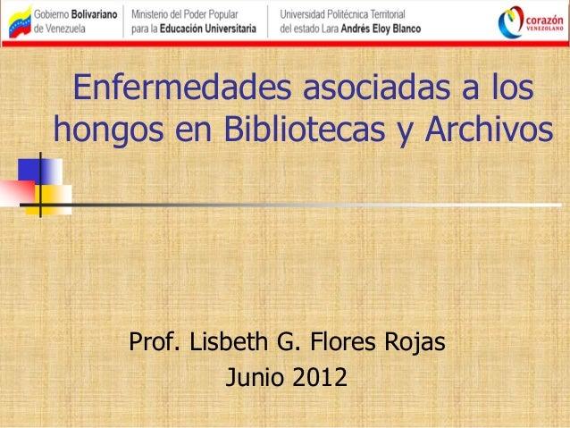 Enfermedades asociadas a los hongos en Bibliotecas y Archivos Prof. Lisbeth G. Flores Rojas Junio 2012