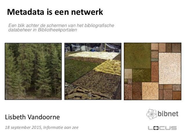 Metadata is een netwerk Een blik achter de schermen van het bibliografische databeheer in Bibliotheekportalen 18 september...