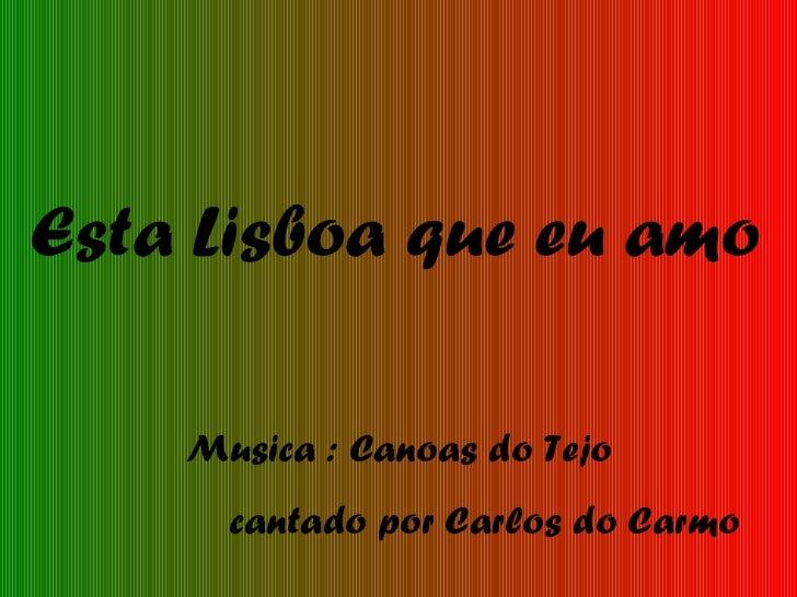 Esta Lisboa que eu amo Musica : Canoas do Tejo cantado por Carlos do Carmo