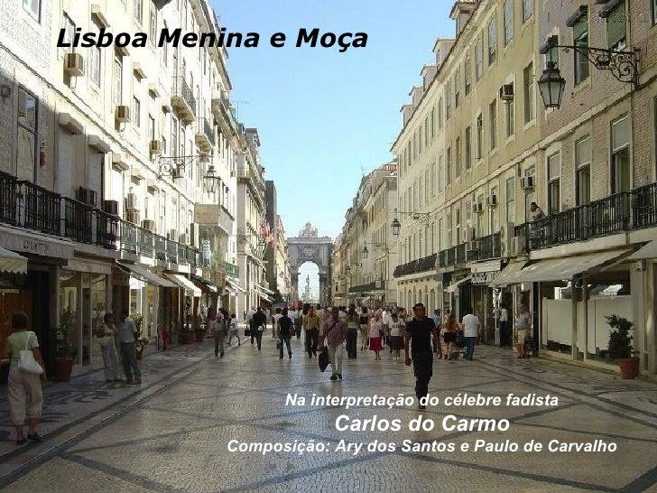 Lisboa Menina e Moça Na interpretação do célebre fadista Carlos do Carmo Composição: Ary dos Santos e Paulo de Carvalho
