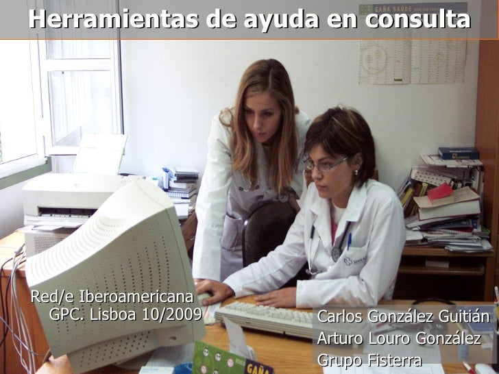 Herramientas de ayuda en consulta Red/e Iberoamericana GPC. Lisboa 10/2009 Carlos González Guitián Arturo Louro González G...