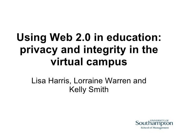 Using Web 2.0 in education: privacy and integrity in the virtual campus Lisa Harris, Lorraine Warren and Kelly Smith