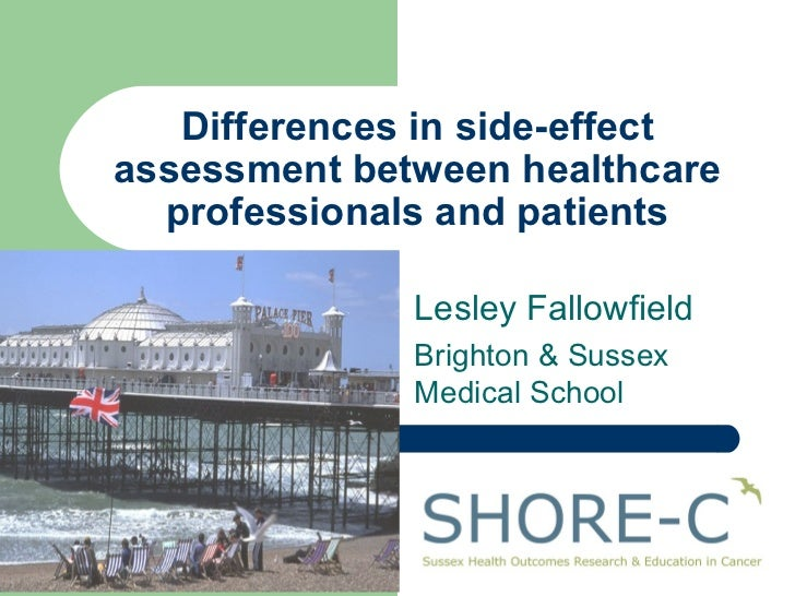 Differences in side-effect assessment between healthcare professionals and patients Lesley Fallowfield Brighton & Sussex M...