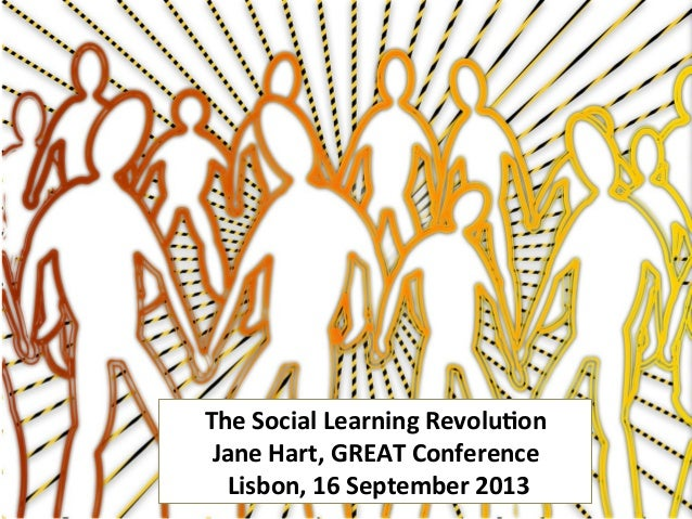 The	   Social	   Learning	   Revolu2on	   	    Jane	   Hart,	   GREAT	   Conference	    	   Lisbon,	   16	   September	   ...