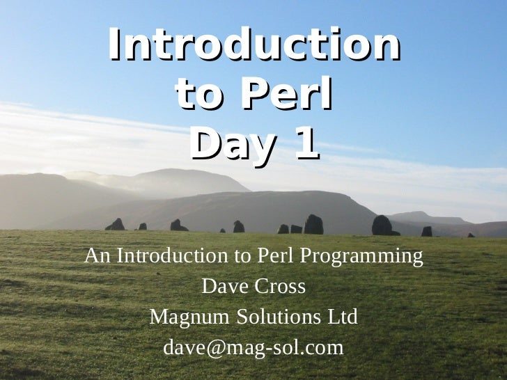 Introduction to Perl Day 1 An Introduction to Perl Programming Dave Cross Magnum Solutions Ltd [email_address]