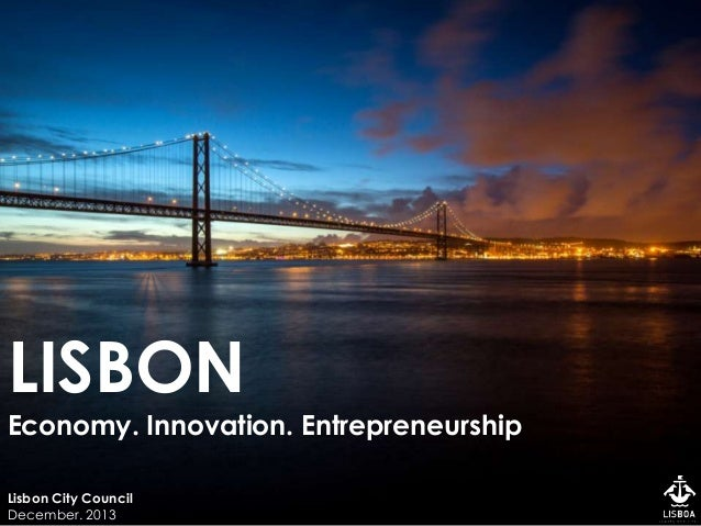 LISBON Economy. Innovation. Entrepreneurship Lisbon City Council December. 2013