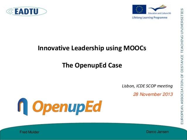 Innovative Leadership using MOOCs  The OpenupEd Case Lisbon, ICDE SCOP meeting 28 November 2013  Fred Mulder  Darco Jansen