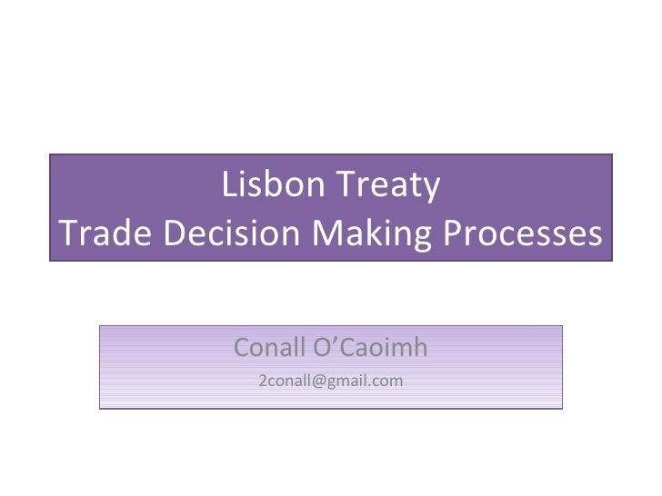 Lisbon Treaty Trade Decision Making Processes Conall O'Caoimh [email_address]