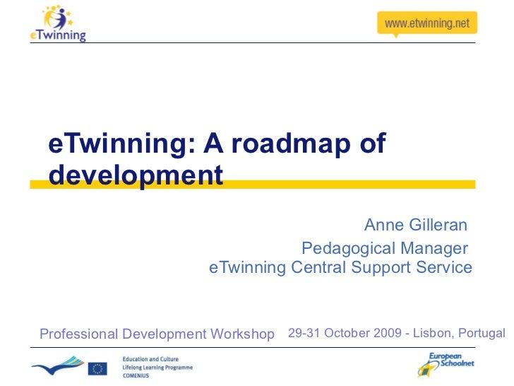 eTwinning: A roadmap of development Anne Gilleran  Pedagogical Manager  eTwinning Central Support Service 29-31 October 20...