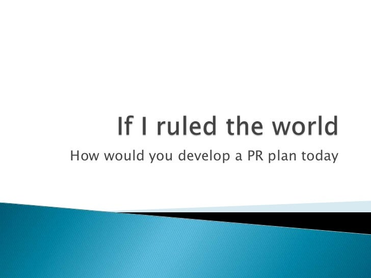 If I ruled the world<br />How would you develop a PR plan today<br />
