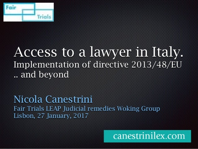 Access to a lawyer in Italy. Implementation of directive 2013/48/EU .. and beyond Nicola Canestrini Fair Trials LEAP Judic...