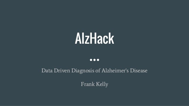 AlzHack Data Driven Diagnosis of Alzheimer's Disease Frank Kelly