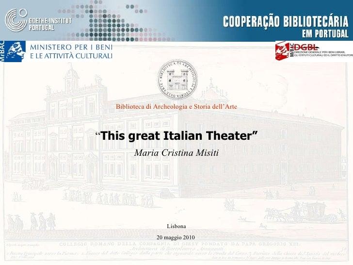 """"""" This great Italian Theater"""" Maria Cristina Misiti Biblioteca di Archeologia e Storia dell'Arte Lisbona 20 maggio 2010"""