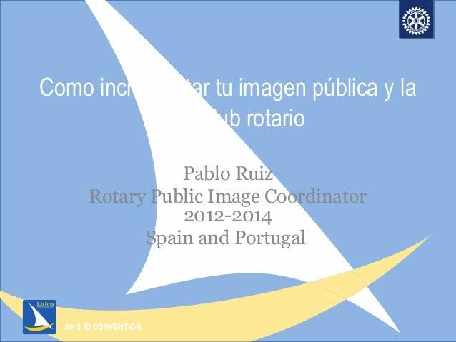 2013 RI CONVENTIONComo incrementar tu imagen pública y lade tu club rotarioPablo RuizRotary Public Image Coordinator2012-2...