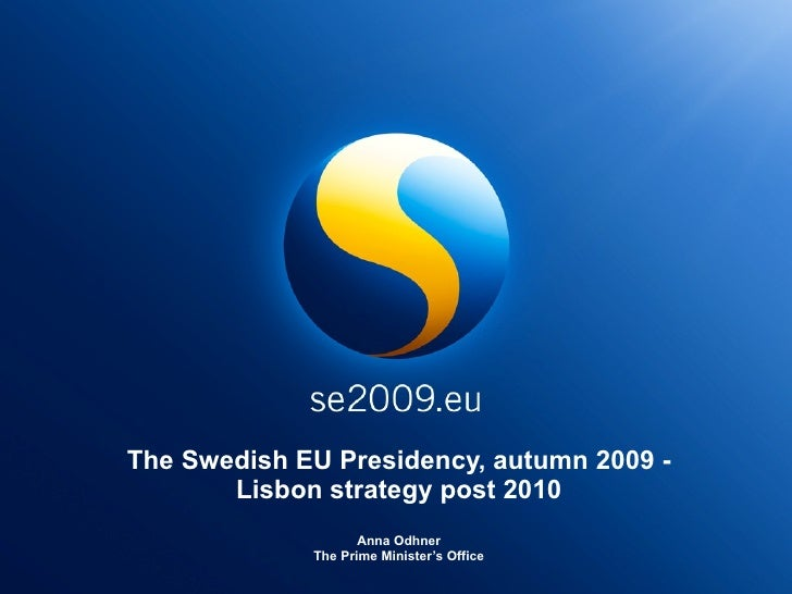 The Swedish EU Presidency, autumn 2009 - Lisbon strategy post 2010 Anna Odhner The Prime Minister's Office