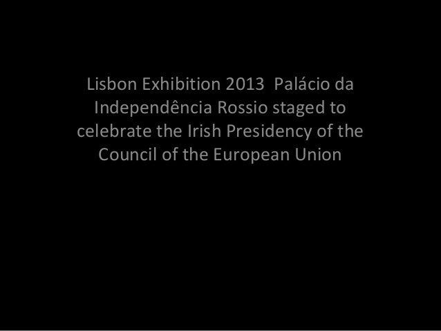 Photo Album Lisbon Exhibition 2013 Palácio da Independência Rossio staged to celebrate the Irish Presidency of the Council...