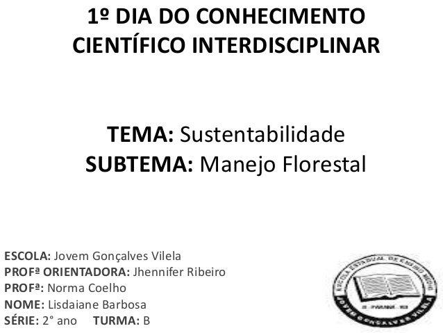 1º DIA DO CONHECIMENTO CIENTÍFICO INTERDISCIPLINAR TEMA: Sustentabilidade SUBTEMA: Manejo Florestal ESCOLA: Jovem Gonçalve...
