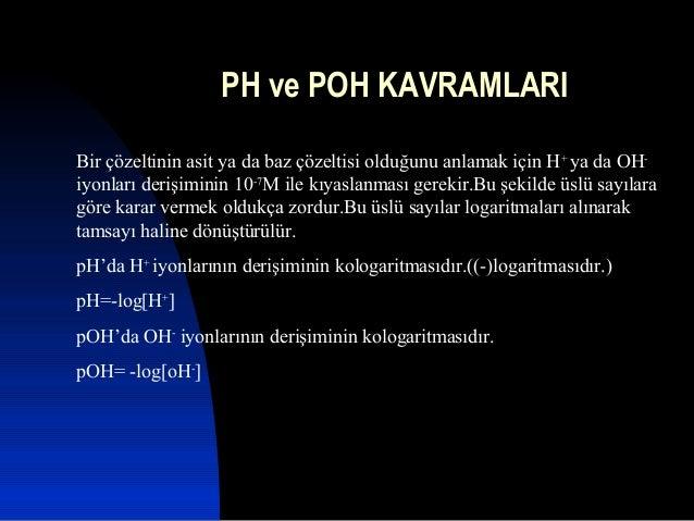 PH ve POH KAVRAMLARIBir çözeltinin asit ya da baz çözeltisi olduğunu anlamak için H+ya da OH-iyonları derişiminin 10-7M il...