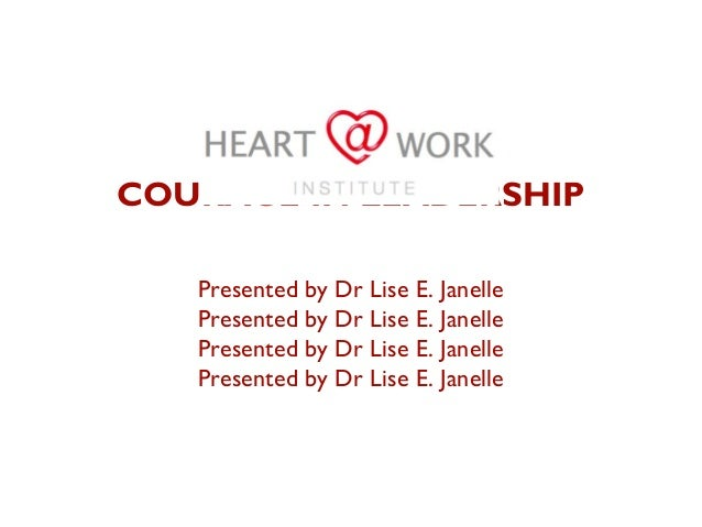 COURAGE IN LEADERSHIPPresented by Dr Lise E. JanellePresented by Dr Lise E. JanellePresented by Dr Lise E. JanellePresente...