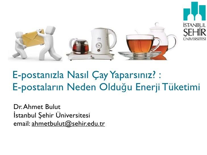 E-postanızla Nasıl Çay Yaparsınız? :E-postaların Neden Olduğu Enerji TüketimiDr. Ahmet Bulutİstanbul Şehir Üniversitesiema...
